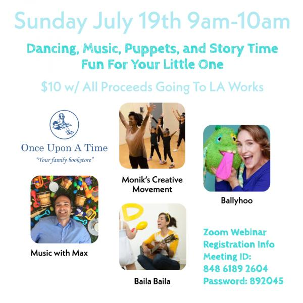 Sunday, July 19th from 9 to 10 am Dancing, Music, Puppets, and Story Time Fun for Your Little One $10 with all proceeds going to LA Works Once Upon A Time Bookstore Logog Monik's Creative Movement, Ballyhoo Puppets, Music with Max, and Baila Baila, Zoom Registration required