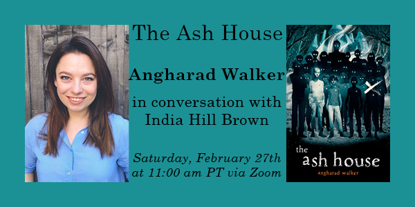 The Ash House Angharad Walker in conversation with India Hill Brown on Saturday, February 27th at 11 am PT via zoom with Angharad Walker's author photo on left and The Ash House book cover on right