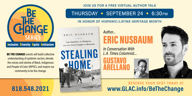 Be the Change Series logo in top left corner Join us for a free virtual author talk Thursday, September 24th at 6:30 pm in honor of Hispanic/Latinx heritage month Stealing Home author Eric Nusbaum in conversation with LA Times columnist Gustavo Arellano