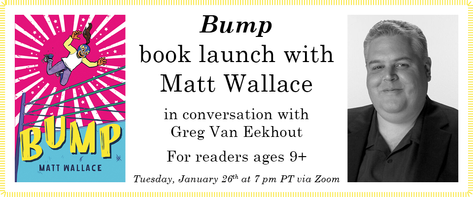 Bump book launch with Matt Wallace in conversation with Greg Van Eekhout for readers ages 9+ on Tuesday, January 26th at 7 pm PT via Zoom