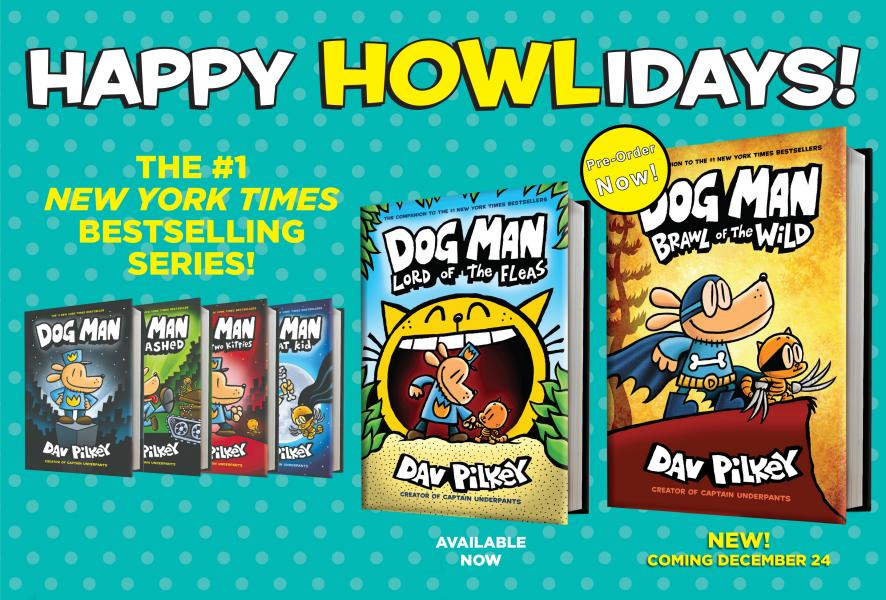Happy HOWLidays The #1 New York Times Bestselling Series! Dog Man Lord of the Fleas Available Now Dog Man Brawl of the Wild NEW! Coming December 24 Pre-Order Now!
