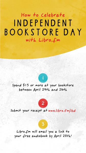 Graphic reading: How to celebrate Independent Bookstore Day with Libro.fm 1) Spend $15 or more at your bookstore between April 24th and 26th 2) Submit your receipt at www.libro.fm/ibd 3) Libro.fm will email you a link to your free audiobook by April 28th!