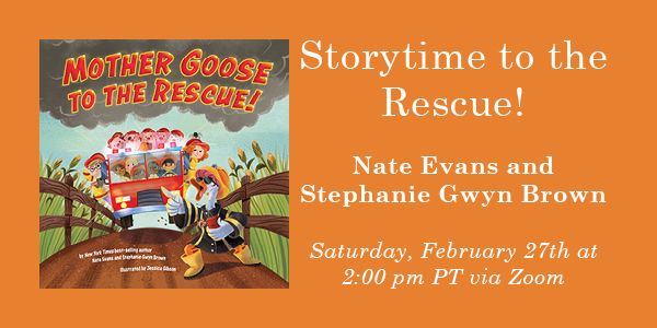 Mother Goose to the Rescue book cover on left Storytime to the Rescue! Nate Evans and Stephanie Gwyn Brown on Saturday, February 27th at 2 pm PT via Zoom